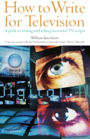 How to Write for Television 6th Edition - A guide to writing and selling successful TV Scripts ebook by William Smethurst