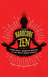 Hardcore Zen - Punk Rock, Monster Movies and the Truth About Reality ebook by Brad Warner