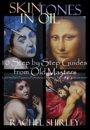 Skin Tones in Oil: 10 Step by Step Guides from Old Masters: Learn to Paint Figures and Portraits via Oil Painting Demonstrations ebook by Rachel Shirley