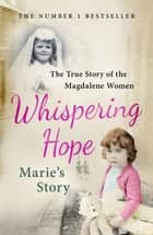 Whispering Hope - Marie's Story - The True Story of the Magdalene Women ebook by Marie Slattery, Steven O'Riordan
