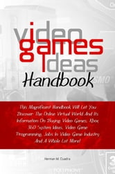 Video Games Ideas Handbook - This Magnificent Handbook Will Let You Discover The Online Virtual World And Its Information On Buying Video Games, Xbox 360 System Ideas, Video Game Programming, Jobs In Video Game Industry And A Whole Lot More! ebook by Herman M. Cuadra
