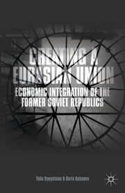 Creating a Eurasian Union - Economic Integration of the Former Soviet Republics ebook by Yulia Vymyatnina,Daria Antonova