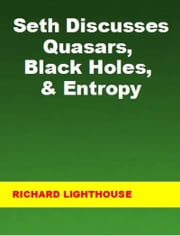 Seth Discusses Quasars, Black Holes, & Entropy ebook by Richard Lighthouse
