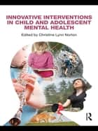 Innovative Interventions in Child and Adolescent Mental Health ebook by Christine Lynn Norton