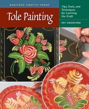 Tole Painting - Tips, Tools, and Techniques for Learning the Craft ebook by Pat Oxenford