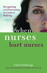 When Nurses Hurt Nurses: Overcoming the cycle of Nurse bullying ebook by Cheryl Dellasega