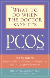 What to Do When the Doctor Says It's PCOS: Put an End to Irregular Cycles, Infertility, Weight Gain, Acne, and Unsightly Hair Growth - Put an End to Irregular Cycles, Infertility, Weight Gain, Acne, and Unsightly Hair Growth ebook by Milton Hammerly,Cheryl Kimball