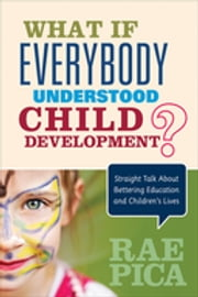 What If Everybody Understood Child Development? - Straight Talk About Bettering Education and Children's Lives ebook by Rae Pica