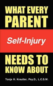 What Every Parent Needs to Know About Self-Injury ebook by Tonja Krautter