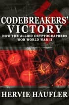 Codebreakers' Victory - How the Allied Cryptographers Won World War II ebook by Hervie Haufler