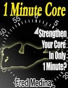 1 Minute Core: Strengthen Your Core In Only 1 Minute? ebook by Fred Medina