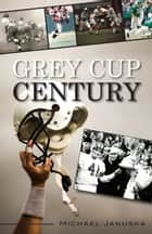 Grey Cup Century ebook by Michael Januska