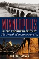 Minneapolis in the Twentieth Century - The Growth of an American City ebook by Iric Nathanson