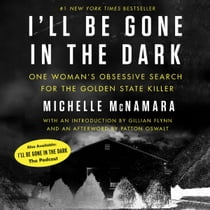 I'll Be Gone in the Dark - One Woman's Obsessive Search for the Golden State Killer audiobook by Michelle McNamara, Patton Oswalt, Gabra Zackman, Gillian Flynn