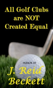 All Golf Clubs are NOT Created Equal ebook by J. Reid Beckett