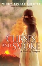 Curses and Smoke: A Novel of Pompeii ebook by Vicky Alvear Shecter