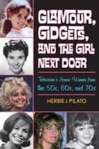 Glamour, Gidgets, and the Girl Next Door - Television's Iconic Women from the 50s, 60s, and 70s ebook by Herbie J Pilato