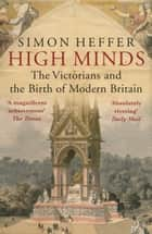 High Minds - The Victorians and the Birth of Modern Britain ebook by