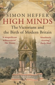 High Minds - The Victorians and the Birth of Modern Britain ebook by Simon Heffer