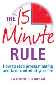 The 15 Minute Rule - How to stop procrastinating and take charge of your life ebook by Caroline Buchanan