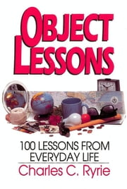 Object Lessons - 100 Lessons from Everyday Life ebook by Charles C. Ryrie