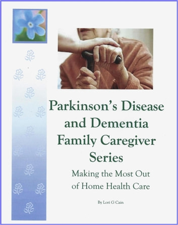 Parkinson's Disease and Dementia Family Caregiver Series - Making the most out of Home Health Care ebook by Lori G Cain
