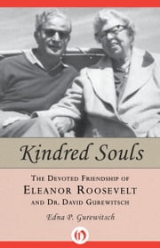 Kindred Souls - The Devoted Friendship of Eleanor Roosevelt and Dr. David Gurewitsch ebook by Edna P Gurewitsch
