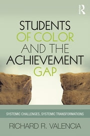 Students of Color and the Achievement Gap - Systemic Challenges, Systemic Transformations ebook by Richard R. Valencia