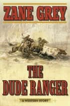 The Dude Ranger - A Western Story ebook by Zane Grey