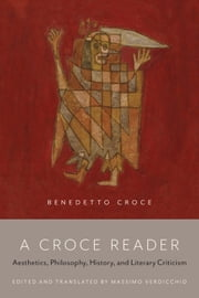 A Croce Reader - Aesthetics, Philosophy, History, and Literary Criticism ebook by