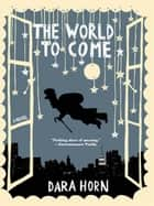 The World to Come: A Novel ebook by Dara Horn