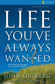 The Life You've Always Wanted - Spiritual Disciplines for Ordinary People ebook by John Ortberg