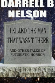 I killed the man that wasn't there ebook by Darrell B Nelson