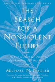The Search for a Nonviolent Future - A Promise of Peace for Ourselves, Our Families, and Our World ebook by Michael N. Nagler
