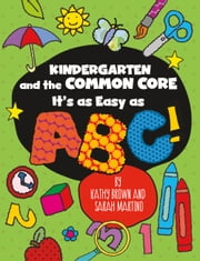 Kindergarten and the Common Core - It's as Easy as ABC! ebook by Kathy Brown
