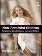 Neo-Feminist Cinema - Girly Films, Chick Flicks, and Consumer Culture ebook by Hilary Radner