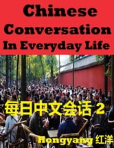 Chinese Conversation in Everyday Life 2: Sentences Phrases Words ebook by Hongyang(Canada)/ 红洋(加拿大)