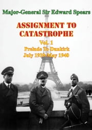 Assignment To Catastrophe. Vol. 1, Prelude To Dunkirk. July 1939-May 1940 ebook by Major-General Sir Edward Louis Spears