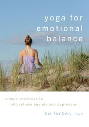 Yoga for Emotional Balance: Simple Practices to Help Relieve Anxiety and Depression ebook by Bo Forbes