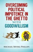 Overcoming Political Impotence in the Ghetto with Goodwillism - Leave the Rat Race to the Rats, #3 ebook by Michael Irving Phillips