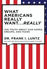 The What Americans Really Want...Really: Revised Edition - The Truth About Our Hopes, Dreams, and Fears ebook by Frank I. Luntz