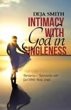 Intimacy with God in Singleness - Developing a Relationship with God While Being Single ebook by Deja Smith