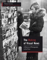 The Making of Visual News - A History of Photography in the Press ebook by Thierry Gervais, Gaëlle Morel