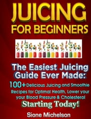 Juicing For Beginners: The Easiest Juicing Guide Ever Made, 100+ Delicious Juicing and Smoothie Recipes for Optimal Health, Lower your Blood Pressure & Cholesterol Starting Today! ebook by Sione Michelson