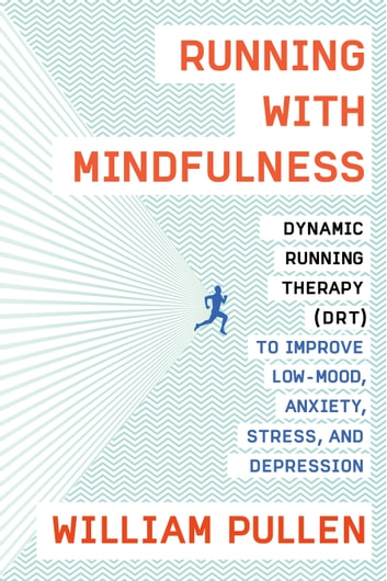 Running with Mindfulness - Dynamic Running Therapy (DRT) to Improve Low-mood, Anxiety, Stress, and Depression eBook by William Pullen