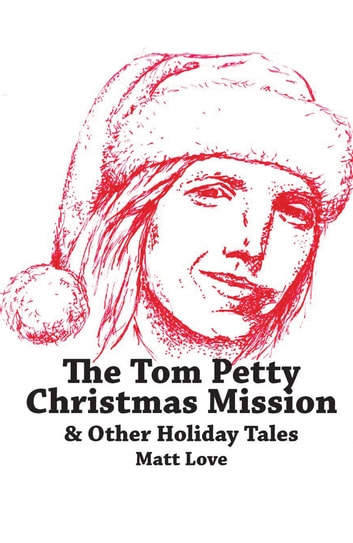 The Tom Petty Christmas Mission & Other Holiday Tales ebook by Matt Love