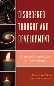Disordered Thought and Development - Chaos to Organization in the Moment ebook by Susan P. Sherkow,Theodore Fallon M.D.