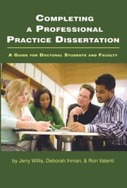 Completing a Professional Practice Dissertation - A Guide for Doctoral Students and Faculty ebook by Jerry W. Willis,Ron Valenti,Deborah Inman