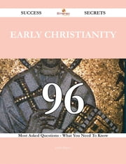 Early Christianity 96 Success Secrets - 96 Most Asked Questions On Early Christianity - What You Need To Know ebook by Judith Rogers