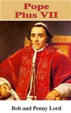 Pope Pius VII ebook by Bob Lord, Penny Lord